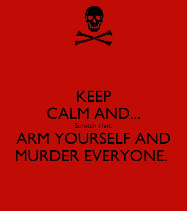 KEEP CALM AND... Scratch that. ARM YOURSELF AND MURDER EVERYONE.