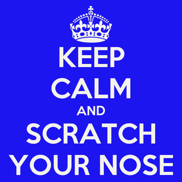 KEEP CALM AND SCRATCH YOUR NOSE
