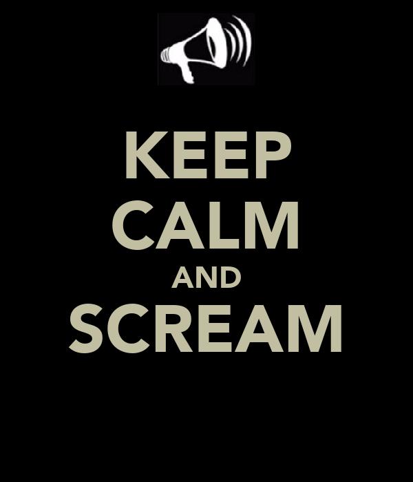KEEP CALM AND SCREAM