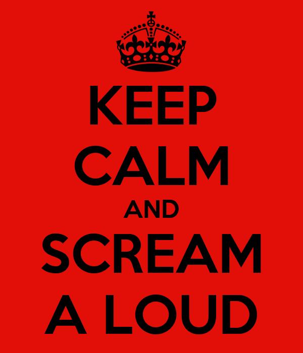 KEEP CALM AND SCREAM A LOUD