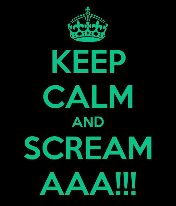 KEEP CALM AND SCREAM AAA!!!