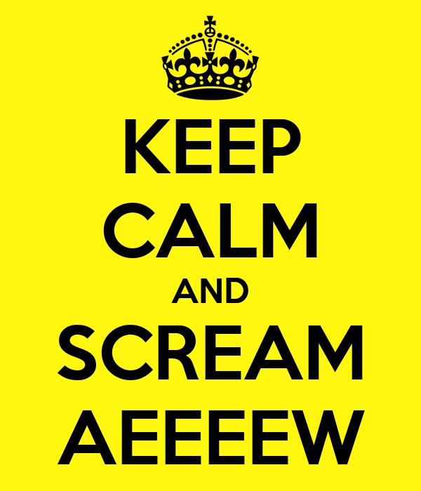 KEEP CALM AND SCREAM AEEEEW
