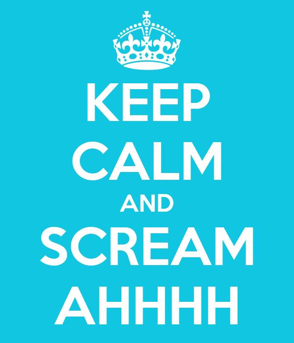 KEEP CALM AND SCREAM AHHHH