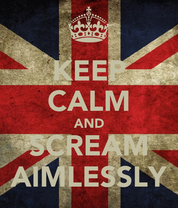 KEEP CALM AND SCREAM AIMLESSLY