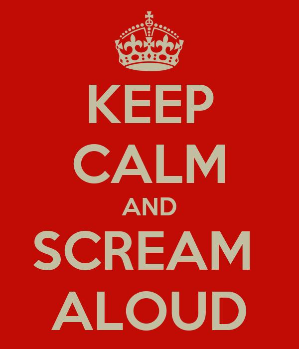 KEEP CALM AND SCREAM  ALOUD