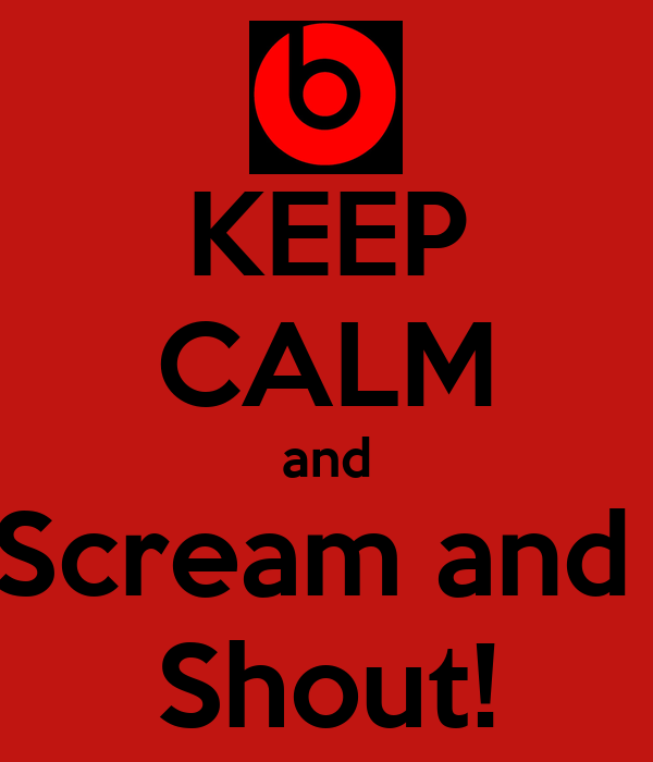 KEEP CALM and Scream and  Shout!