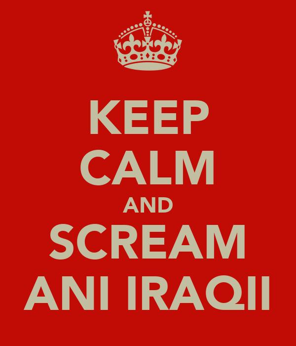 KEEP CALM AND SCREAM ANI IRAQII