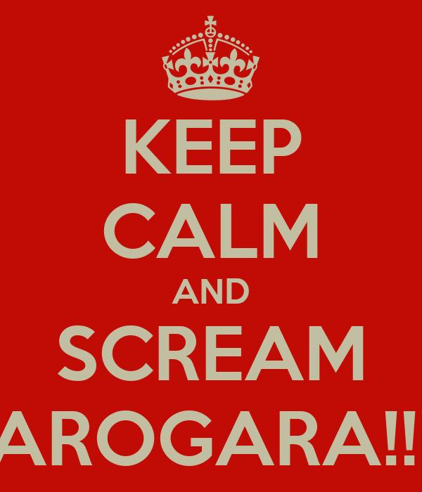 KEEP CALM AND SCREAM AROGARA!!!