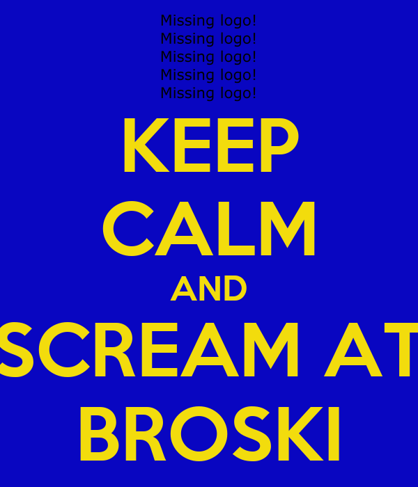 KEEP CALM AND SCREAM AT BROSKI