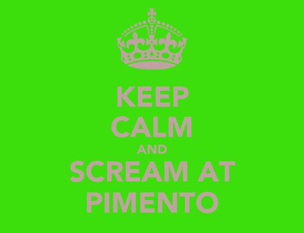 KEEP CALM AND SCREAM AT PIMENTO