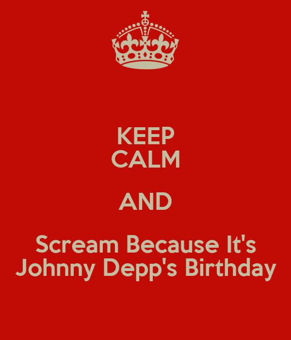 KEEP CALM AND Scream Because It's Johnny Depp's Birthday