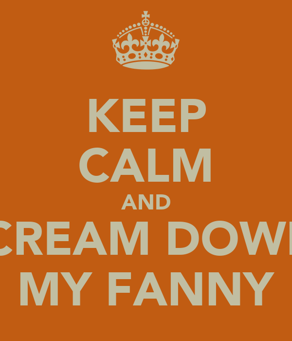 KEEP CALM AND SCREAM DOWN  MY FANNY