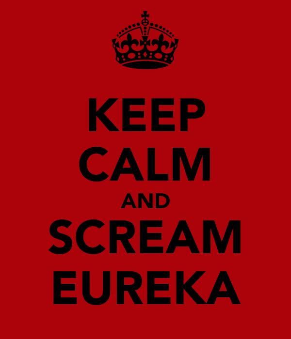 KEEP CALM AND SCREAM EUREKA