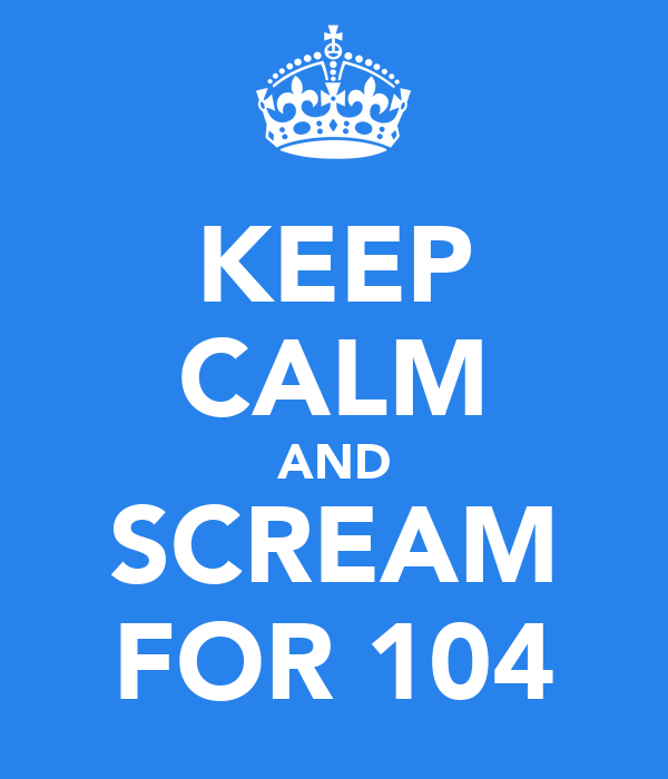 KEEP CALM AND SCREAM FOR 104