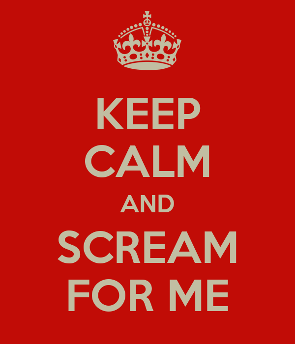 KEEP CALM AND SCREAM FOR ME