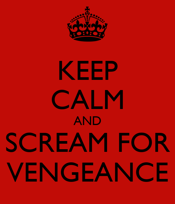 KEEP CALM AND SCREAM FOR VENGEANCE