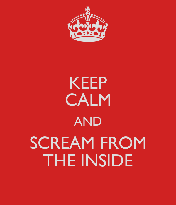 KEEP CALM AND SCREAM FROM THE INSIDE