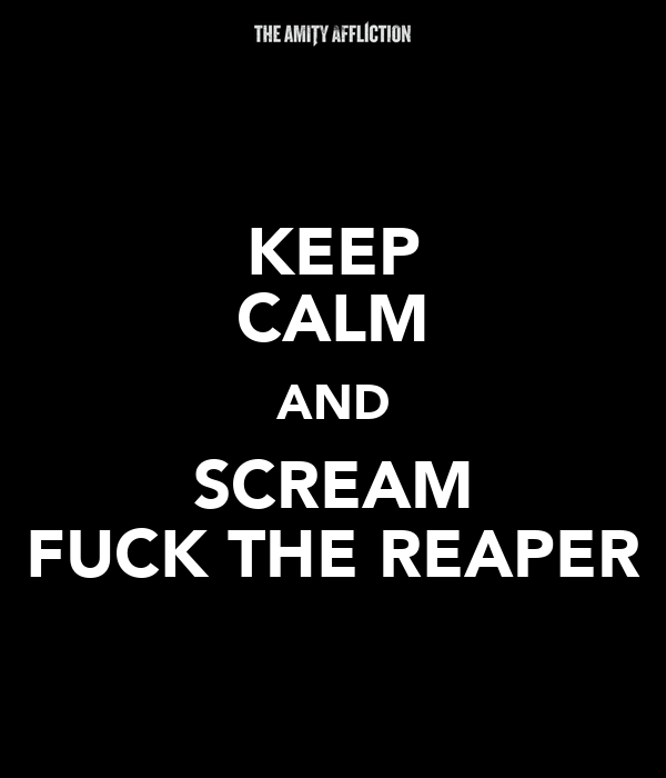 KEEP CALM AND SCREAM FUCK THE REAPER
