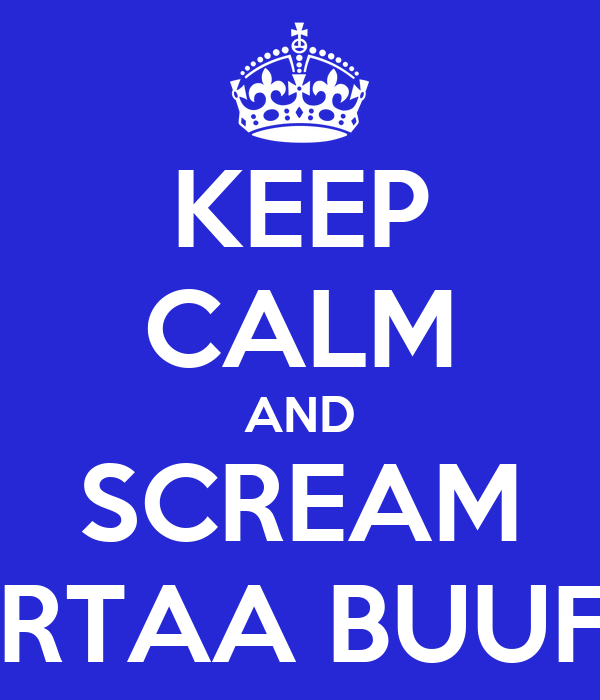 KEEP CALM AND SCREAM HABARTAA BUUFKEED!