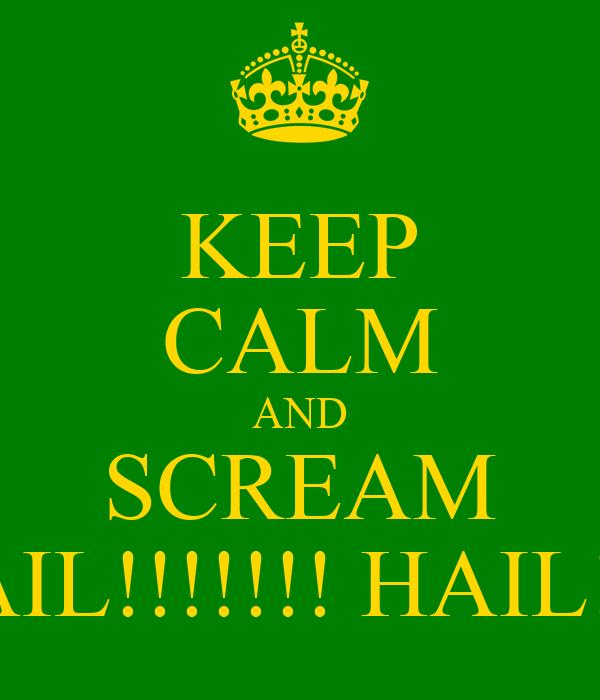 KEEP CALM AND SCREAM HAIL!!!!!!! HAIL!!!!