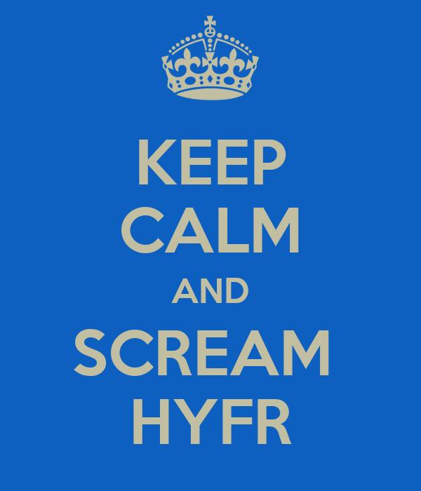 KEEP CALM AND SCREAM  HYFR