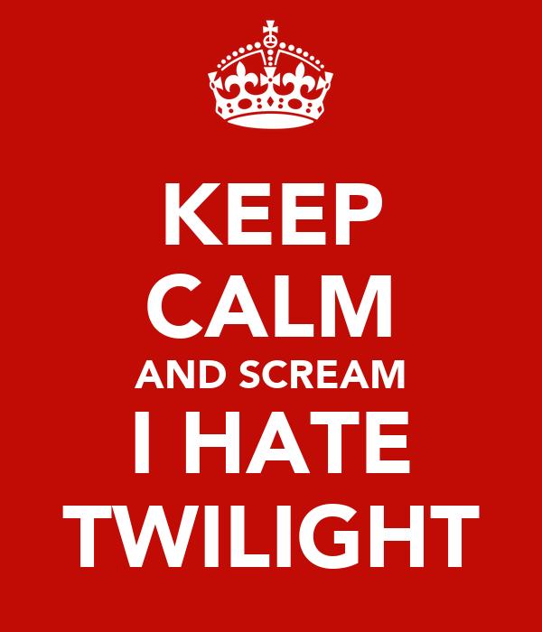 KEEP CALM AND SCREAM I HATE TWILIGHT