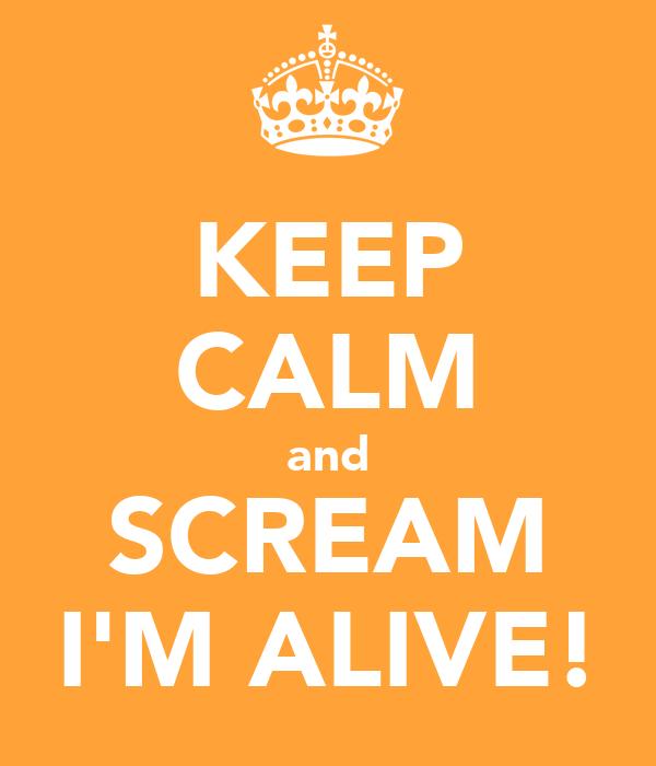 KEEP CALM and SCREAM I'M ALIVE!