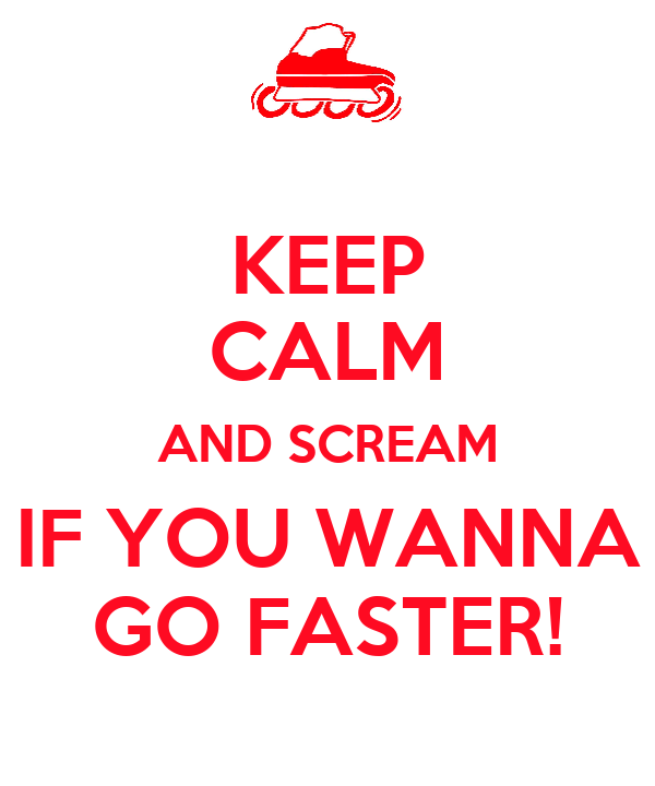KEEP CALM AND SCREAM IF YOU WANNA GO FASTER!
