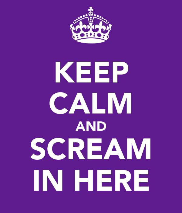 KEEP CALM AND SCREAM IN HERE