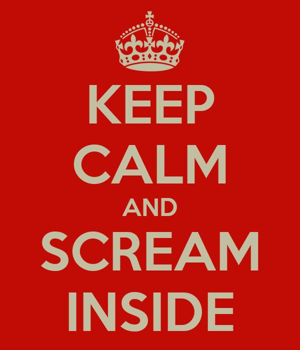 KEEP CALM AND SCREAM INSIDE