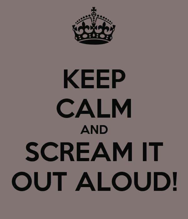 KEEP CALM AND SCREAM IT OUT ALOUD!