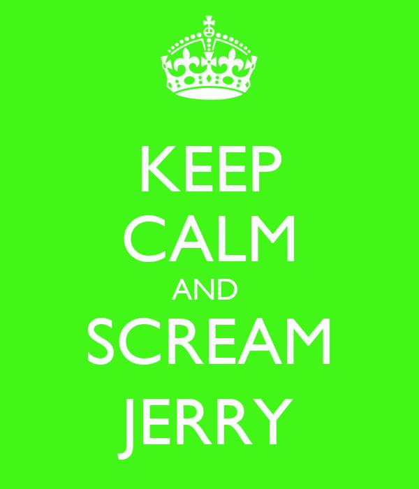 KEEP CALM AND  SCREAM JERRY