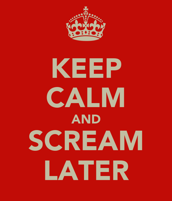 KEEP CALM AND SCREAM LATER