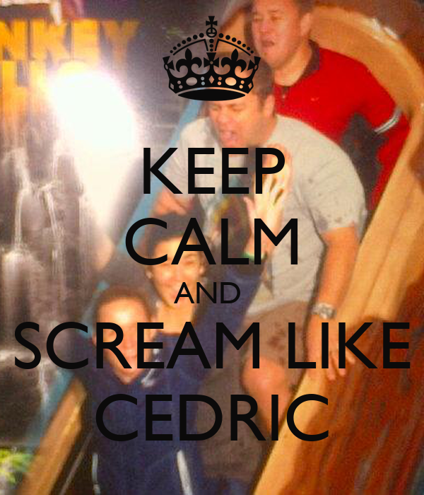 KEEP CALM AND  SCREAM LIKE CEDRIC