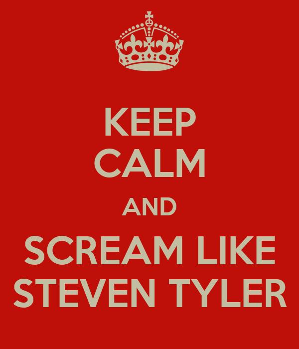 KEEP CALM AND SCREAM LIKE STEVEN TYLER
