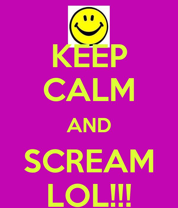KEEP CALM AND SCREAM LOL!!!