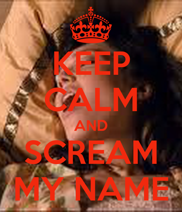 KEEP CALM AND SCREAM MY NAME