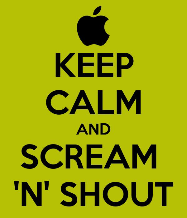 KEEP CALM AND SCREAM  'N' SHOUT
