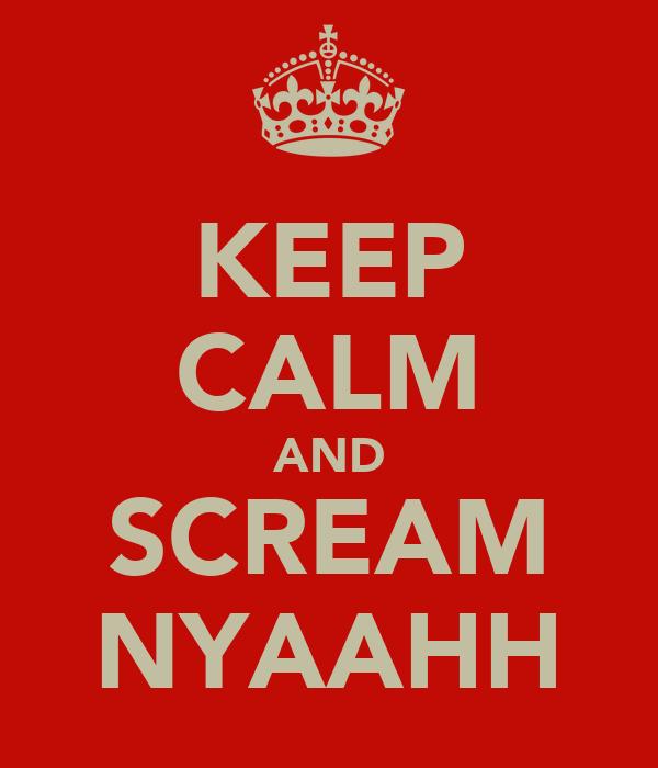KEEP CALM AND SCREAM NYAAHH