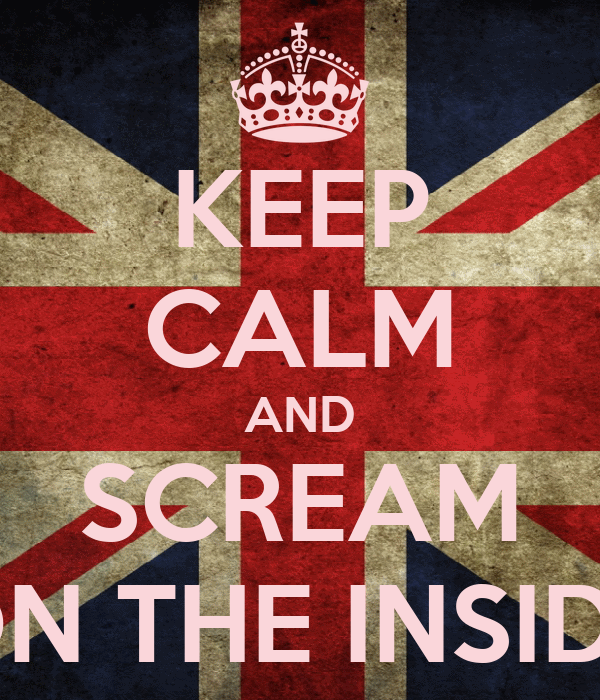 KEEP CALM AND SCREAM ON THE INSIDE