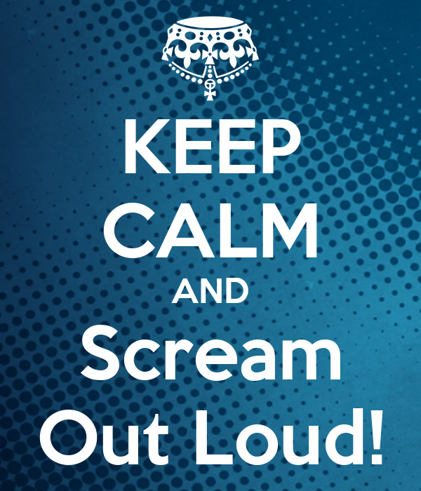 KEEP CALM AND Scream Out Loud!