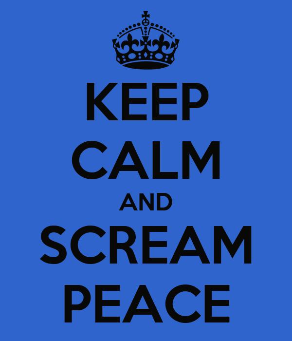 KEEP CALM AND SCREAM PEACE
