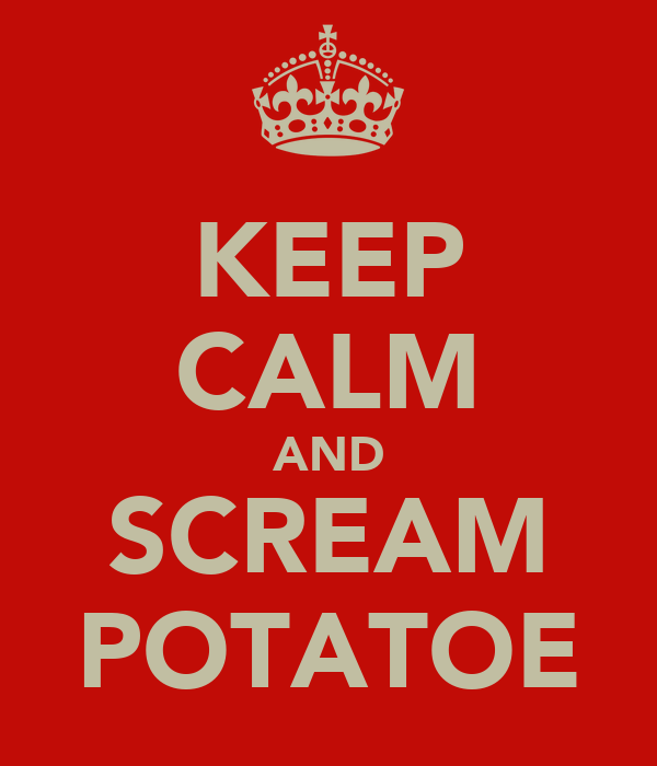 KEEP CALM AND SCREAM POTATOE