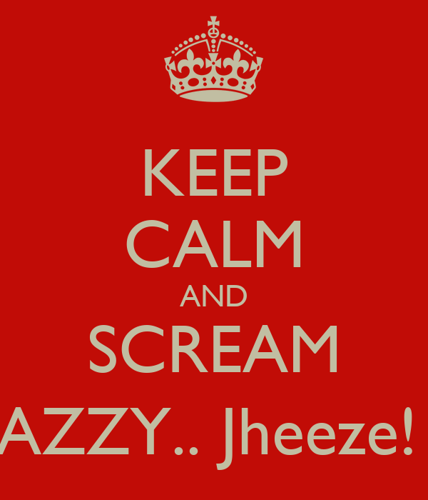KEEP CALM AND SCREAM RAZZY.. Jheeze! ;)