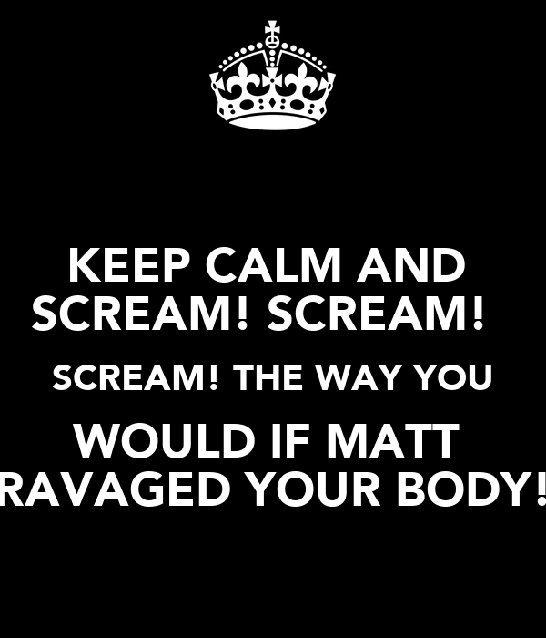 KEEP CALM AND  SCREAM! SCREAM!   SCREAM! THE WAY YOU WOULD IF MATT  RAVAGED YOUR BODY!