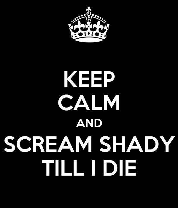 KEEP CALM AND SCREAM SHADY TILL I DIE