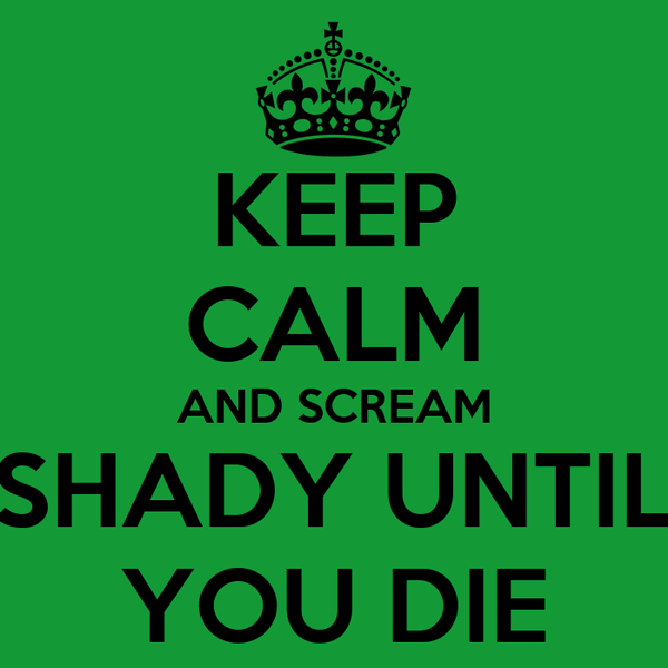 KEEP CALM AND SCREAM SHADY UNTIL YOU DIE