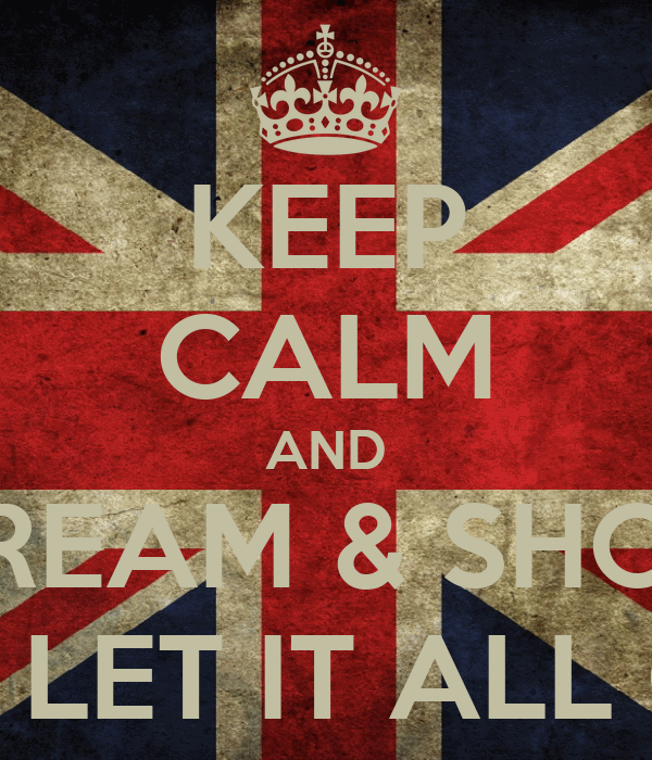 KEEP CALM AND SCREAM & SHOUT AND LET IT ALL OUT!