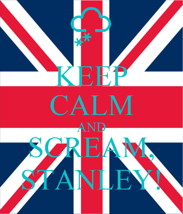 KEEP CALM AND SCREAM, STANLEY!