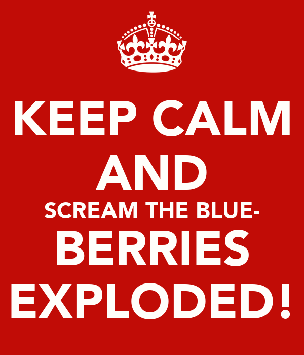 KEEP CALM AND SCREAM THE BLUE- BERRIES EXPLODED!